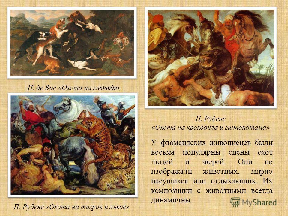 У фламандских живописцев были весьма популярны сцены охот людей и зверей. Они не изображали животных, мирно пасущихся или отдыхающих. Их композиции с животными всегда динамичны. П. де Вос « Охота на медведя » П. Рубенс « Охота на тигров и львов » П.