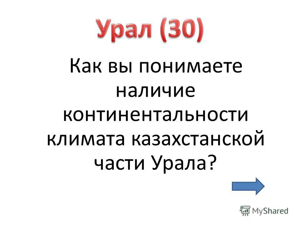 Как вы понимаете наличие континентальности климата казахстанской части Урала?