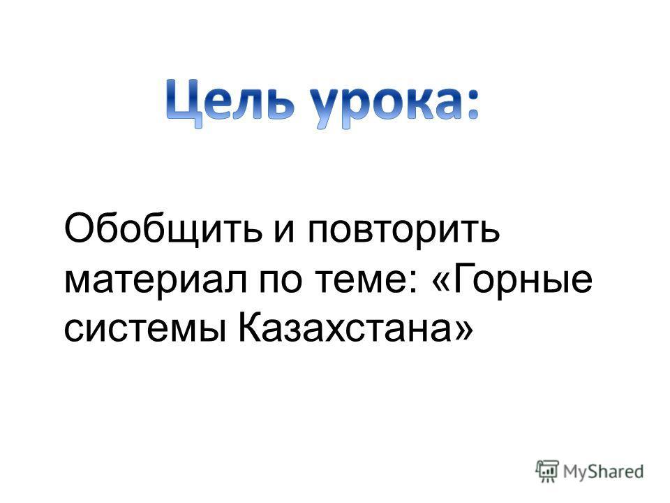 Обобщить и повторить материал по теме: «Горные системы Казахстана»