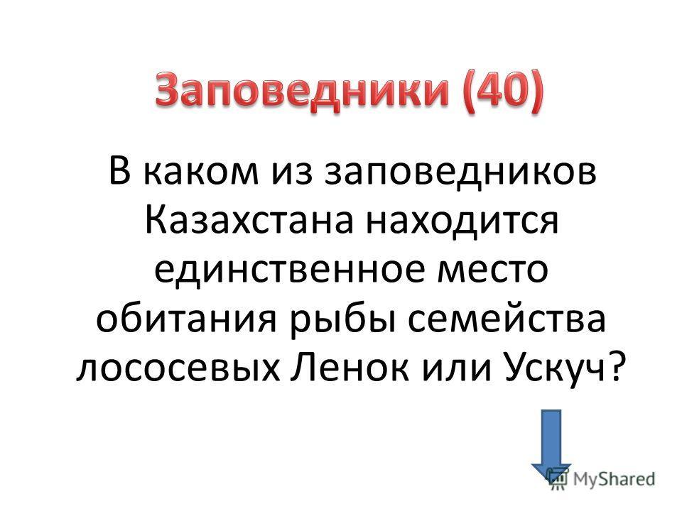 В каком из заповедников Казахстана находится единственное место обитания рыбы семейства лососевых Ленок или Ускуч?