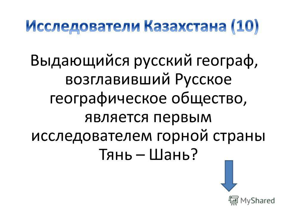 Выдающийся русский географ, возглавивший Русское географическое общество, является первым исследователем горной страны Тянь – Шань?
