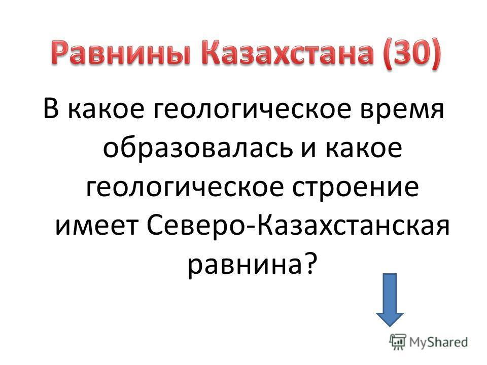 В какое геологическое время образовалась и какое геологическое строение имеет Северо-Казахстанская равнина?