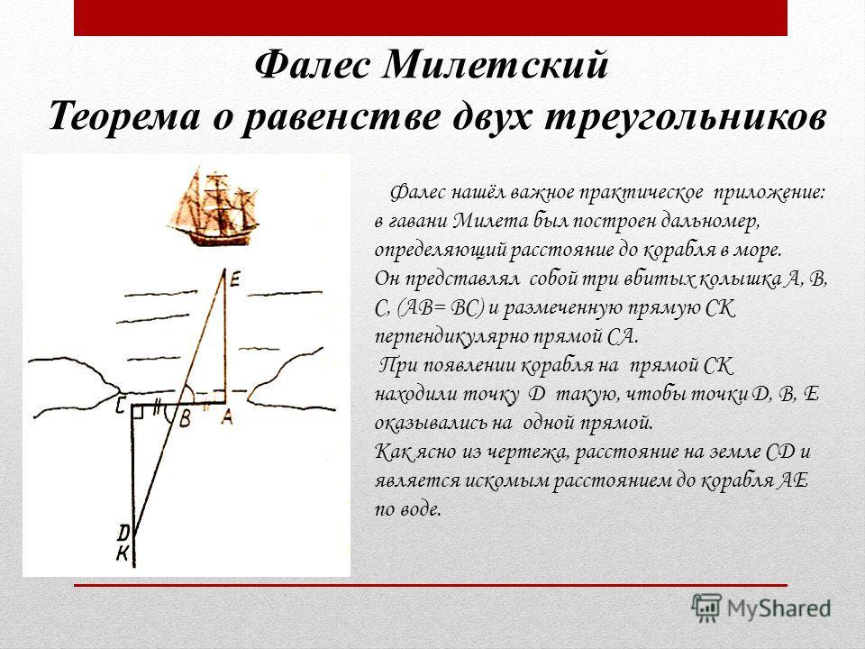 Фалес Милетский Теорема о равенстве двух треугольников Фалес нашёл важное практическое приложение: в гавани Милета был построен дальномер, определяющий расстояние до корабля в море. Он представлял собой три вбитых колышка А, В, С, (АВ= ВС) и размечен