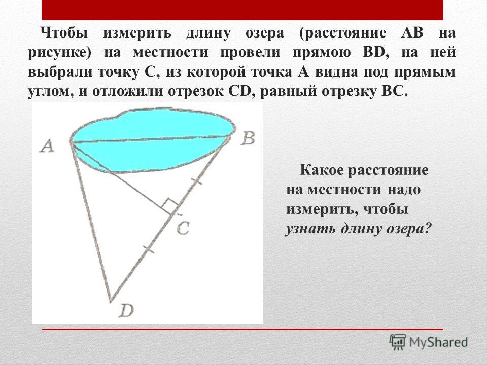 Чтобы измерить длину озера (расстояние АВ на рисунке) на местности провели прямою ВD, на ней выбрали точку C, из которой точка А видна под прямым углом, и отложили отрезок СD, равный отрезку ВC. Какое расстояние на местности надо измерить, чтобы узна