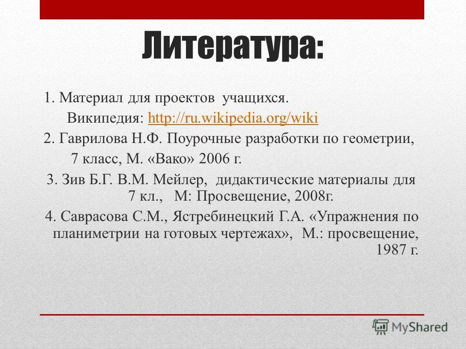 Литература: 1. Материал для проектов учащихся. Википедия: http://ru.wikipedia.org/wikihttp://ru.wikipedia.org/wiki 2. Гаврилова Н.Ф. Поурочные разработки по геометрии, 7 класс, М. «Вако» 2006 г. 3. Зив Б.Г. В.М. Мейлер, дидактические материалы для 7