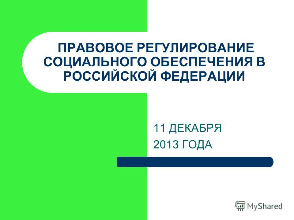ПРАВОВОЕ РЕГУЛИРОВАНИЕ СОЦИАЛЬНОГО ОБЕСПЕЧЕНИЯ В РОССИЙСКОЙ ФЕДЕРАЦИИ 11 ДЕКАБРЯ 2013 ГОДА