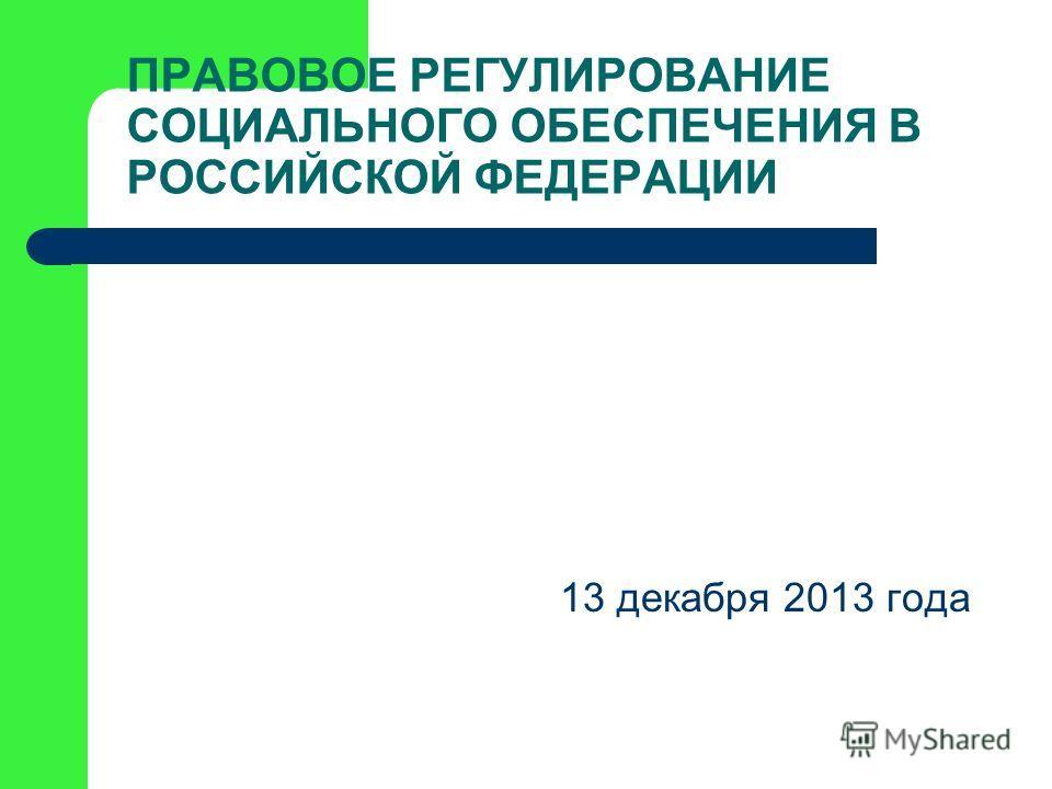 ПРАВОВОЕ РЕГУЛИРОВАНИЕ СОЦИАЛЬНОГО ОБЕСПЕЧЕНИЯ В РОССИЙСКОЙ ФЕДЕРАЦИИ 13 декабря 2013 года