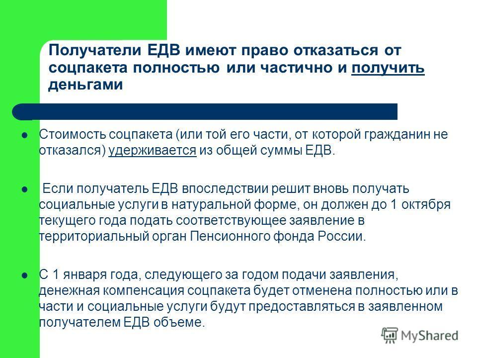 Получатели ЕДВ имеют право отказаться от соцпакета полностью или частично и получить деньгамиполучить Стоимость соцпакета (или той его части, от которой гражданин не отказался) удерживается из общей суммы ЕДВ.удерживается Если получатель ЕДВ впоследс