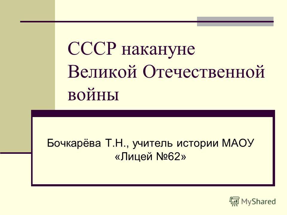 СССР накануне Великой Отечественной войны Бочкарёва Т.Н., учитель истории МАОУ «Лицей 62»