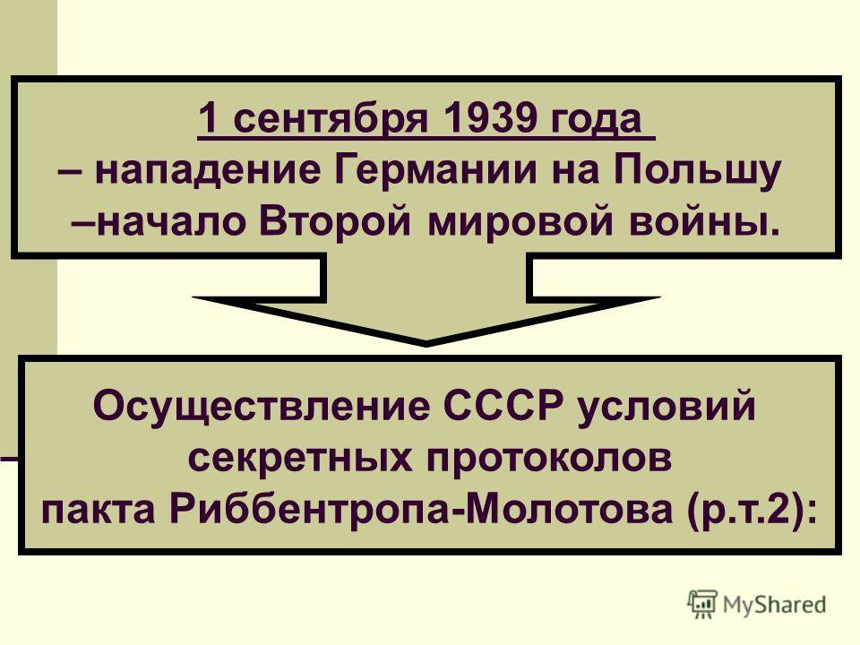 Осуществление СССР условий секретных протоколов пакта Риббентропа-Молотова (р.т.2): 1 сентября 1939 года – нападение Германии на Польшу –начало Второй мировой войны.
