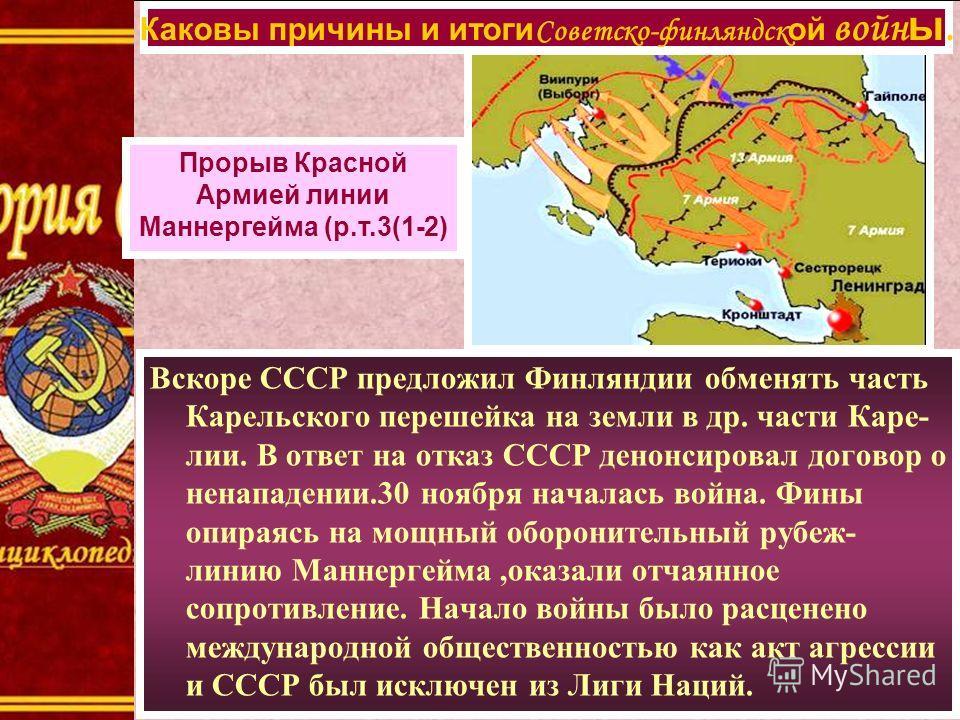 Вскоре СССР предложил Финляндии обменять часть Карельского перешейка на земли в др. части Каре- лии. В ответ на отказ СССР денонсировал договор о ненападении.30 ноября началась война. Фины опираясь на мощный оборонительный рубеж- линию Маннергейма,ок