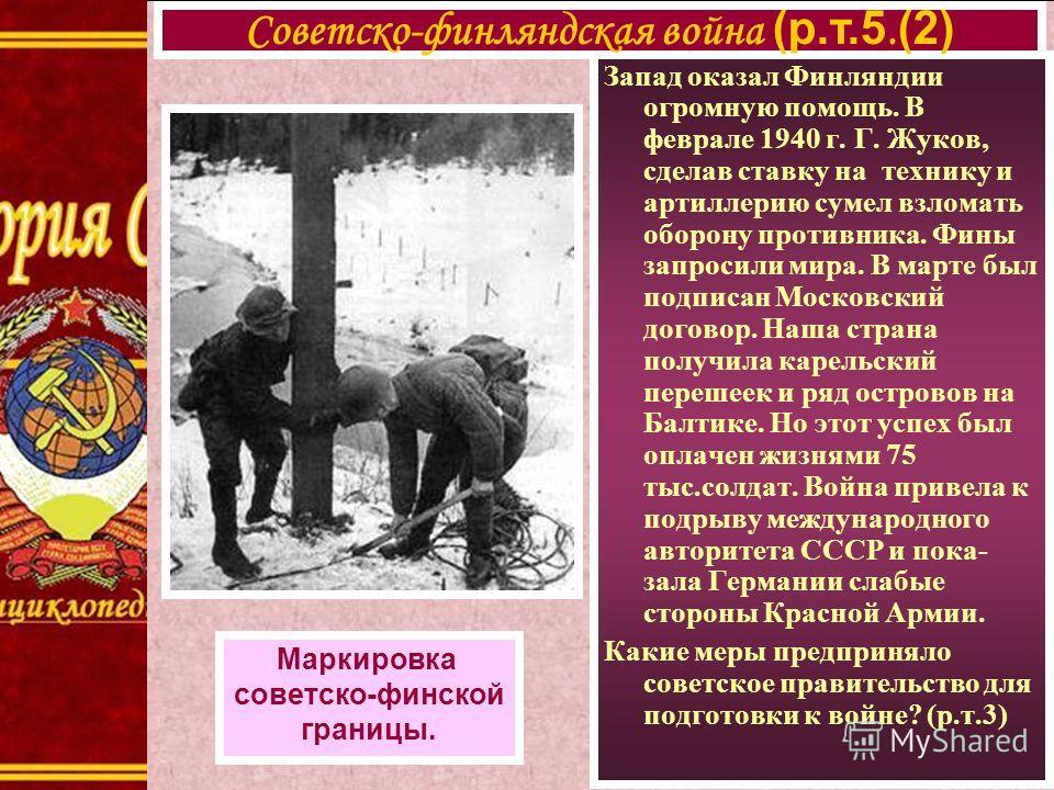 Запад оказал Финляндии огромную помощь. В феврале 1940 г. Г. Жуков, сделав ставку на технику и артиллерию сумел взломать оборону противника. Фины запросили мира. В марте был подписан Московский договор. Наша страна получила карельский перешеек и ряд