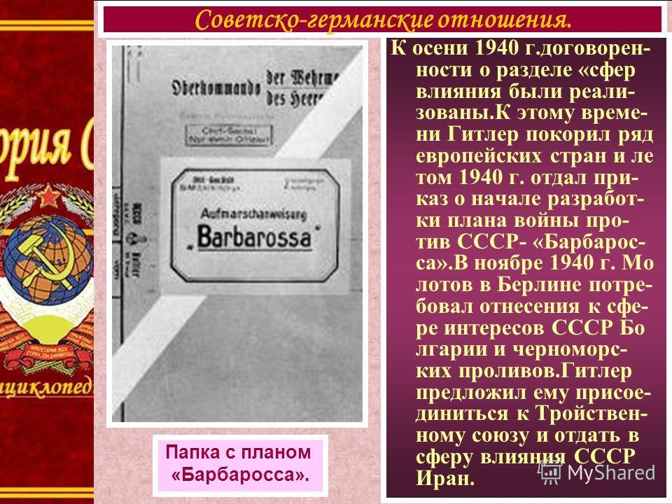 К осени 1940 г.договорен- ности о разделе «сфер влияния были реали- зованы.К этому време- ни Гитлер покорил ряд европейских стран и ле том 1940 г. отдал при- каз о начале разработ- ки плана войны про- тив СССР- «Барбарос- са».В ноябре 1940 г. Мо лото