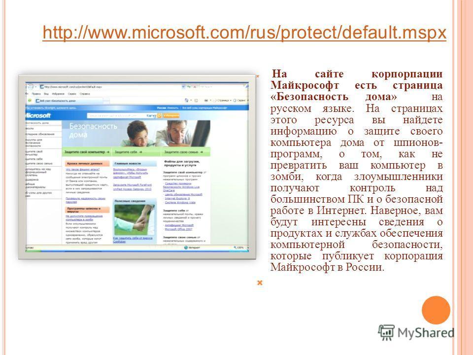 http://www.microsoft.com/rus/protect/default.mspx На сайте корпорпации Майкрософт есть страница «Безопасность дома» на русском языке. На страницах этого ресурса вы найдете информацию о защите своего компьютера дома от шпионов- программ, о том, как не