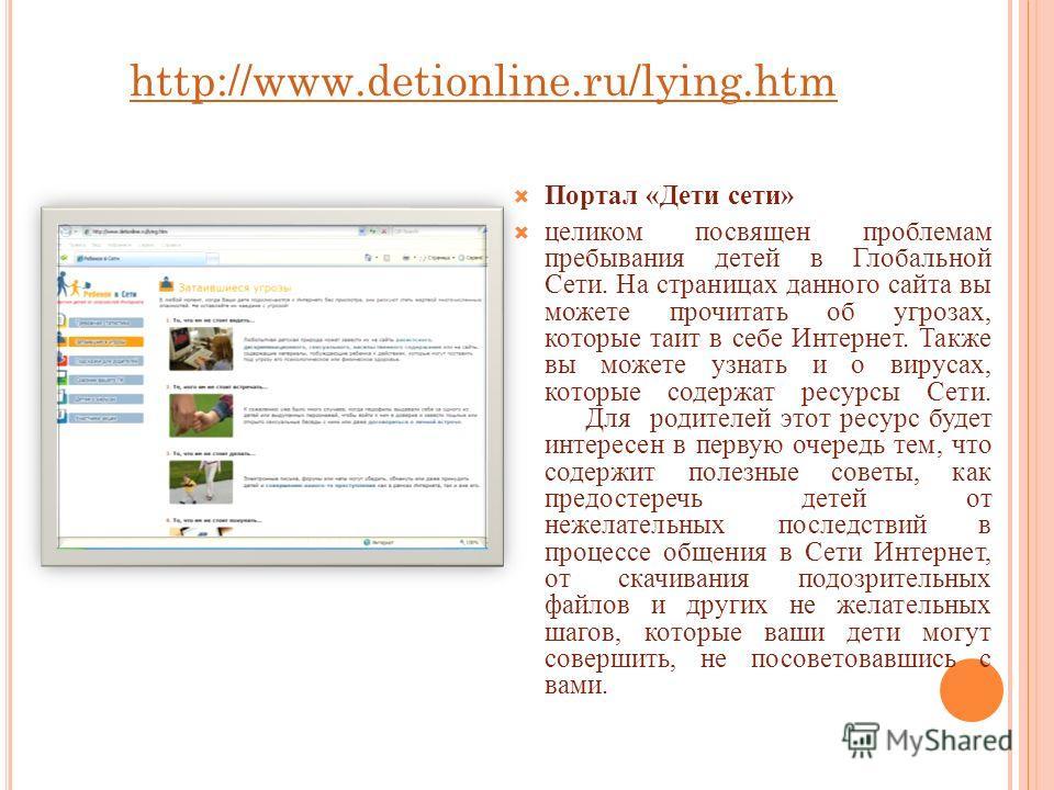 http://www.detionline.ru/lying.htm Портал «Дети сети» целиком посвящен проблемам пребывания детей в Глобальной Сети. На страницах данного сайта вы можете прочитать об угрозах, которые таит в себе Интернет. Также вы можете узнать и о вирусах, которые