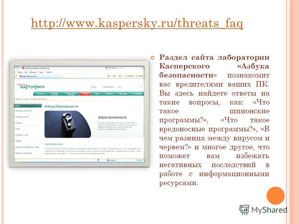 http://www.kaspersky.ru/threats_faq Раздел сайта лаборатории Касперского «Азбука безопасности » познакомит вас вредителями ваших ПК. Вы здесь найдете ответы на такие вопросы, как: «Что такое шпионские программы?», «Что такое вредоносные программы?»,