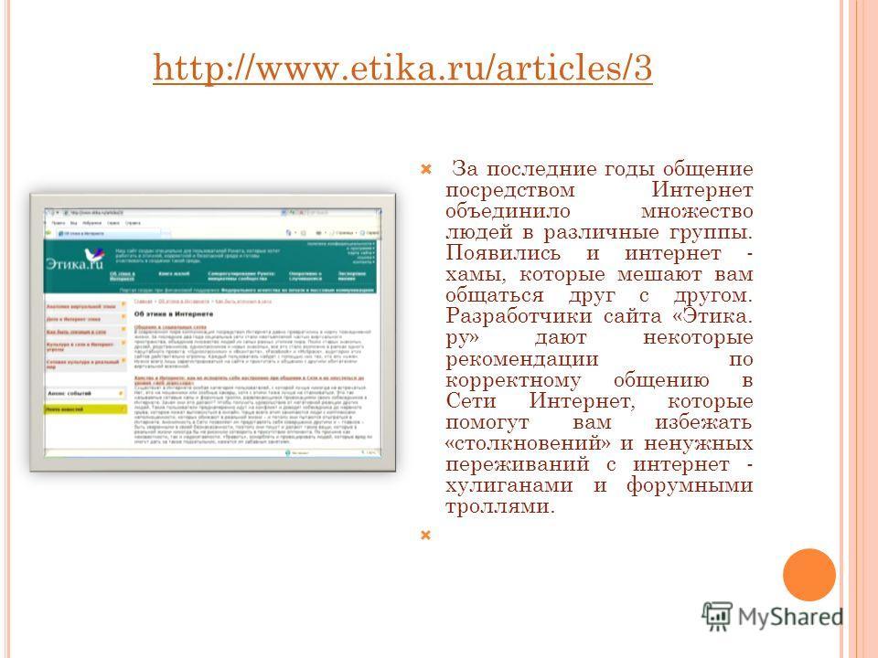 http://www.etika.ru/articles/3 За последние годы общение посредством Интернет объединило множество людей в различные группы. Появились и интернет - хамы, которые мешают вам общаться друг с другом. Разработчики сайта «Этика. ру» дают некоторые рекомен