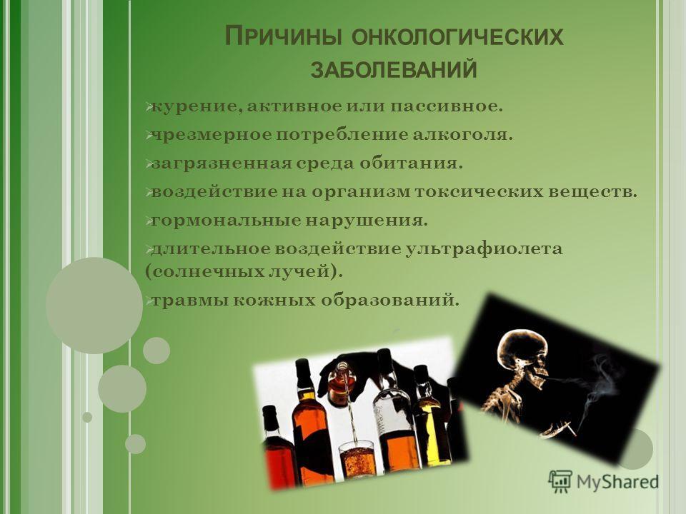 П РИЧИНЫ ОНКОЛОГИЧЕСКИХ ЗАБОЛЕВАНИЙ курение, активное или пассивное. чрезмерное потребление алкоголя. загрязненная среда обитания. воздействие на организм токсических веществ. гормональные нарушения. длительное воздействие ультрафиолета (солнечных лу