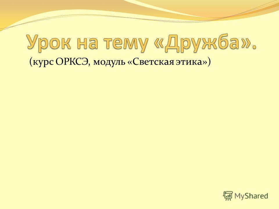 (курс ОРКСЭ, модуль «Светская этика»)