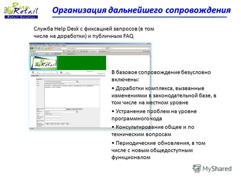 Организация дальнейшего сопровождения Служба Help Desk с фиксацией запросов (в том числе на доработки) и публичным FAQ В базовое сопровождение безусловно включены: Доработки комплекса, вызванные изменениями в законодательной базе, в том числе на мест