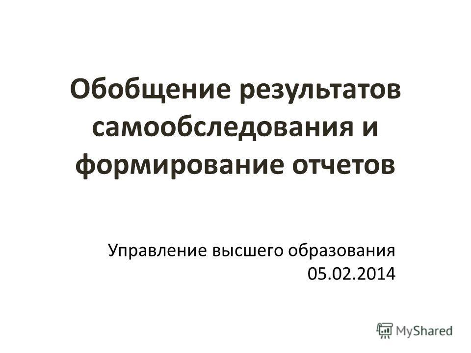 Обобщение результатов самообследования и формирование отчетов Управление высшего образования 05.02.2014