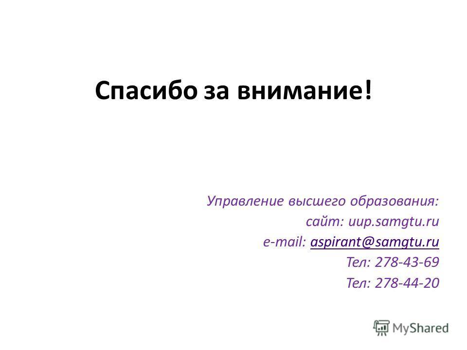 Спасибо за внимание! Управление высшего образования: сайт: uup.samgtu.ru e-mail: aspirant@samgtu.ruaspirant@samgtu.ru Тел: 278-43-69 Тел: 278-44-20