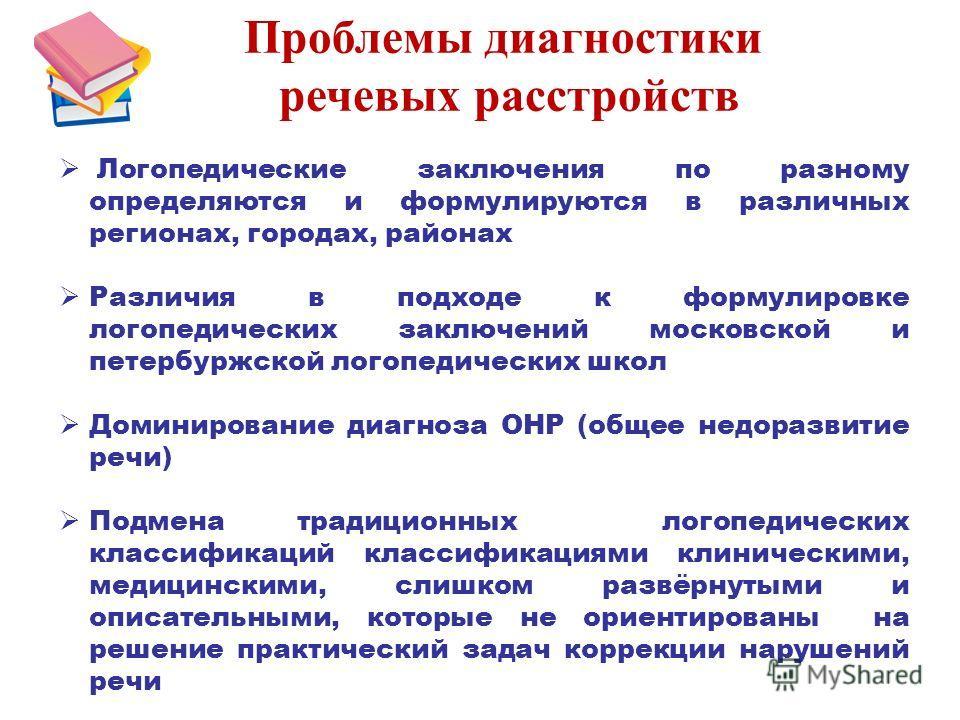 Проблемы диагностики речевых расстройств Логопедические заключения по разному определяются и формулируются в различных регионах, городах, районах Различия в подходе к формулировке логопедических заключений московской и петербуржской логопедических шк