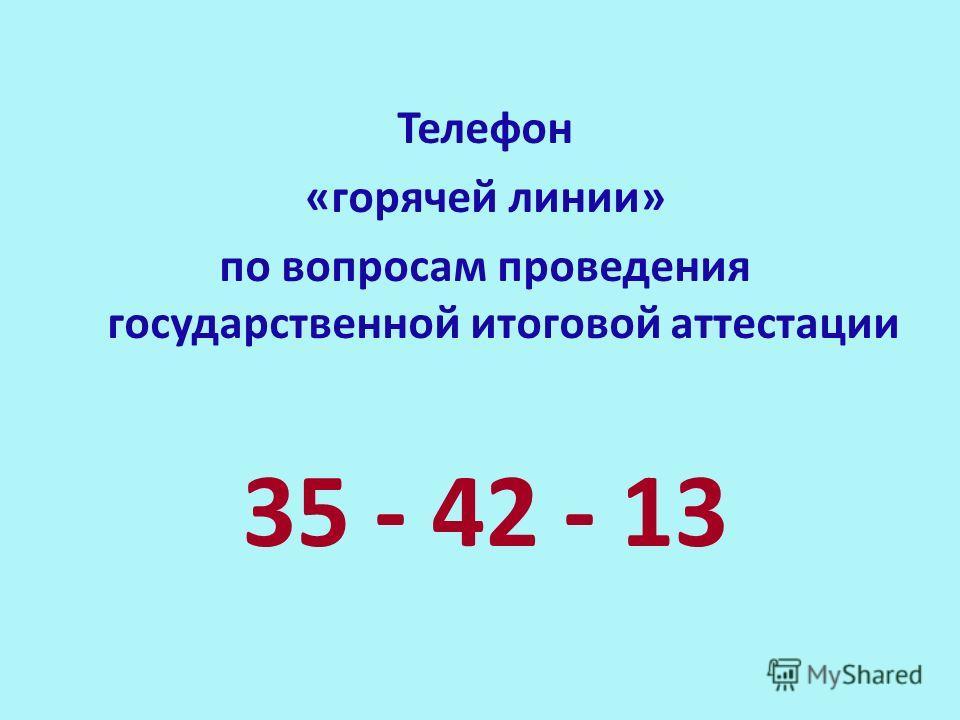 Телефон «горячей линии» по вопросам проведения государственной итоговой аттестации 35 - 42 - 13