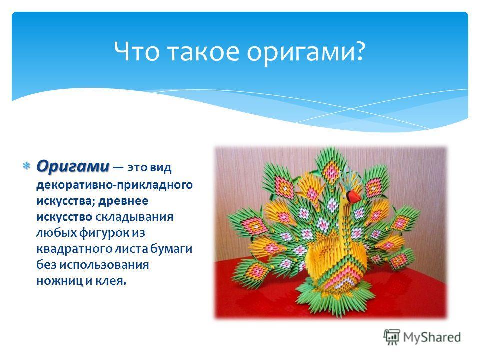 Оригами Оригами это вид декоративно-прикладного искусства; древнее искусство складывания любых фигурок из квадратного листа бумаги без использования ножниц и клея. Что такое оригами?