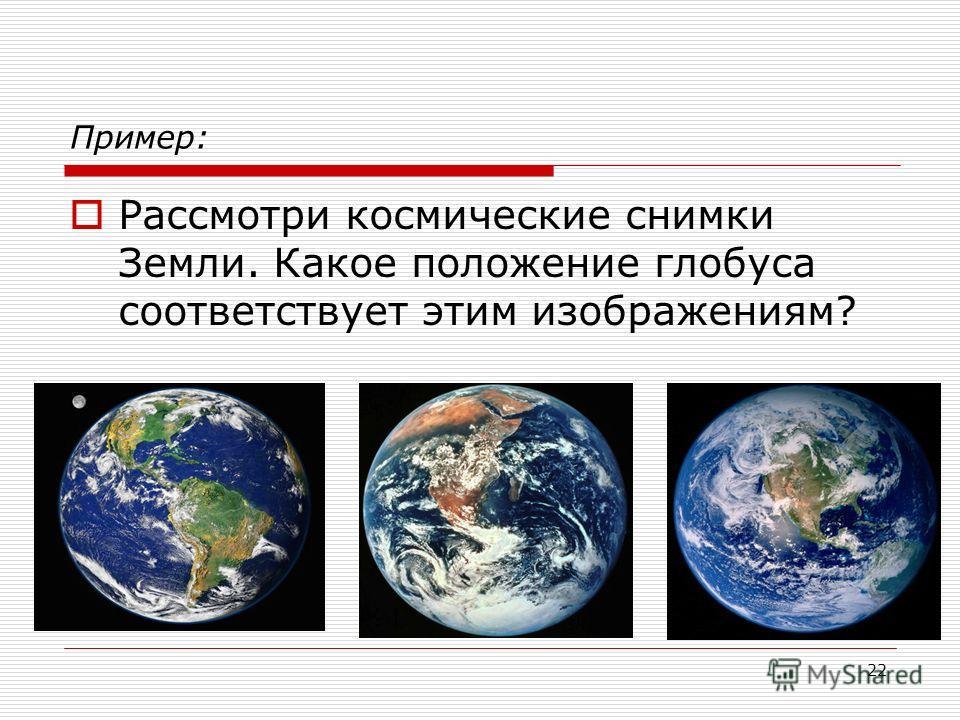22 Пример: Рассмотри космические снимки Земли. Какое положение глобуса соответствует этим изображениям?