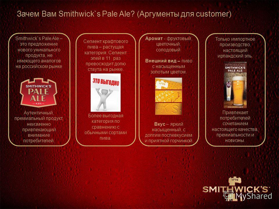 Зачем Вам Smithwick`s Pale Ale? (Аргументы для customer) Smithwick`s Pale Ale – это предложение нового уникального продукта, не имеющего аналогов на российском рынке Аутентичный, премиальный продукт, неизменно привлекающий внимание потребителей. Сегм