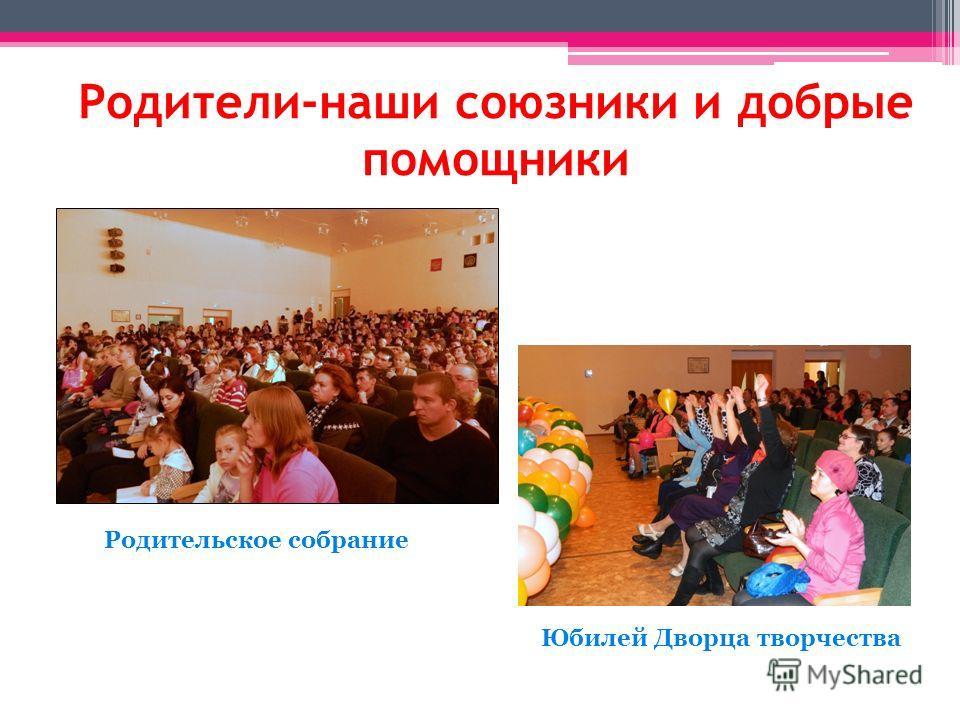 Родители-наши союзники и добрые помощники Родительское собрание Юбилей Дворца творчества