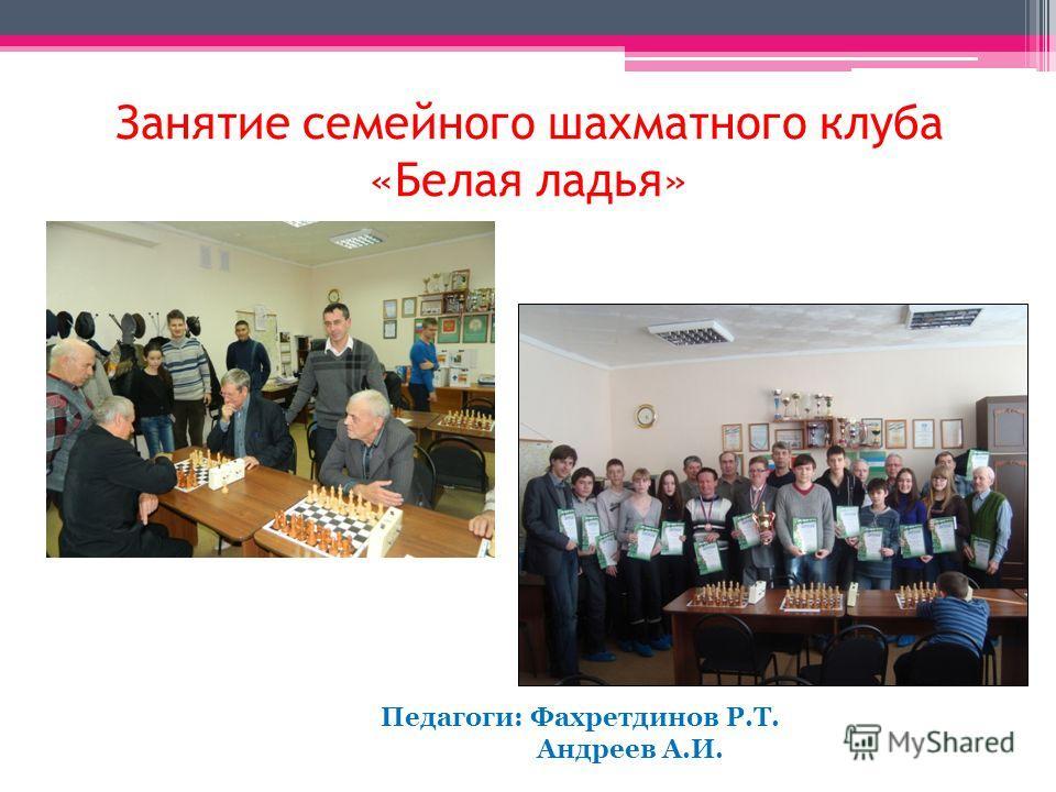 Занятие семейного шахматного клуба «Белая ладья» Педагоги: Фахретдинов Р.Т. Андреев А.И.