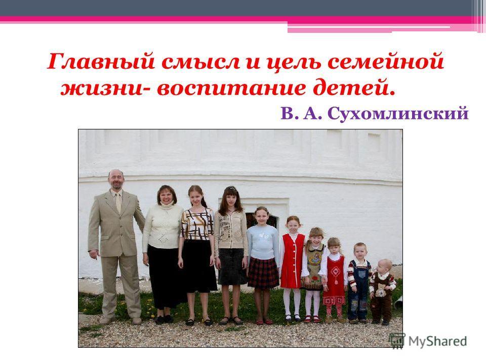 Главный смысл и цель семейной жизни- воспитание детей. В. А. Сухомлинский