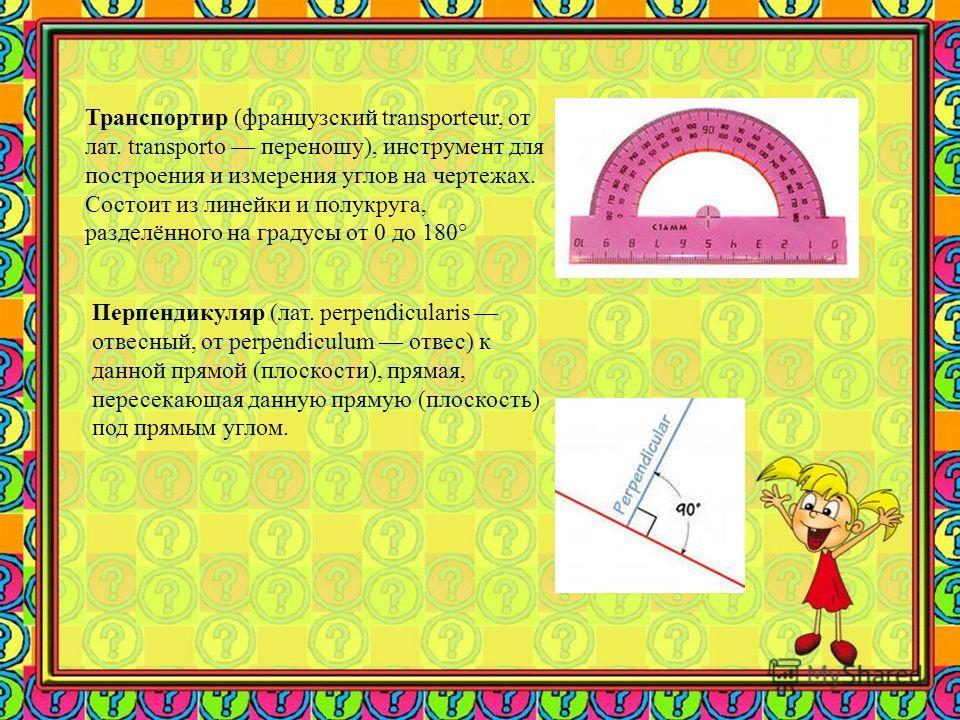 Транспортир (французский transporteur, от лат. transporto переношу), инструмент для построения и измерения углов на чертежах. Состоит из линейки и полукруга, разделённого на градусы от 0 до 180° Перпендикуляр (лат. perpendicularis отвесный, от perpen