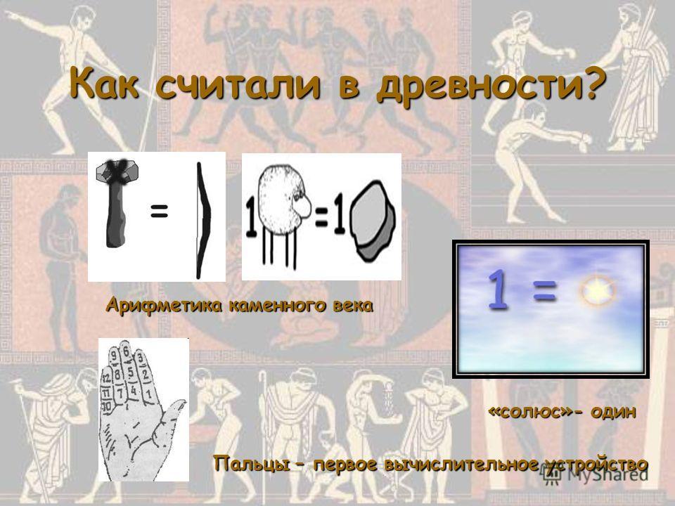 Как считали в древности? Арифметика каменного века «солюс»- один Пальцы – первое вычислительное устройство