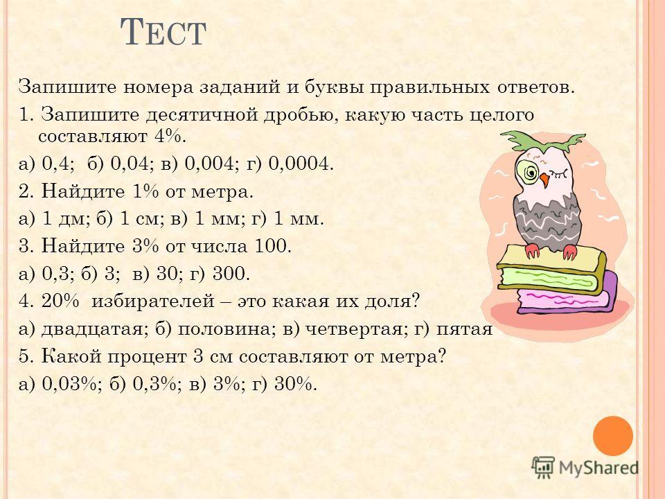 Т ЕСТ Запишите номера заданий и буквы правильных ответов. 1. Запишите десятичной дробью, какую часть целого составляют 4%. а) 0,4; б) 0,04; в) 0,004; г) 0,0004. 2. Найдите 1% от метра. а) 1 дм; б) 1 см; в) 1 мм; г) 1 мм. 3. Найдите 3% от числа 100. а