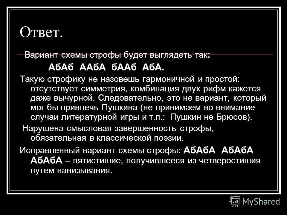 Ответ. Вариант схемы строфы будет выглядеть так: АбАб ААбА бААб АбА. Такую строфику не назовешь гармоничной и простой: отсутствует симметрия, комбинация двух рифм кажется даже вычурной. Следовательно, это не вариант, который мог бы привлечь Пушкина (