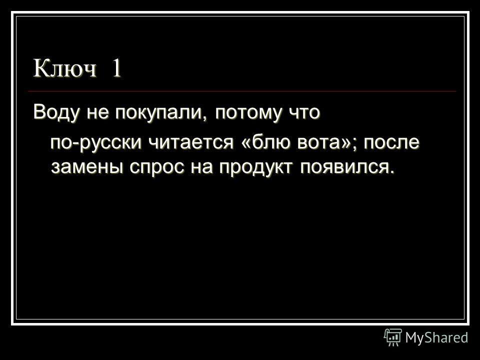 Ключ 1 Воду не покупали, потому что по-русски читается «блю вота»; после замены спрос на продукт появился. по-русски читается «блю вота»; после замены спрос на продукт появился.