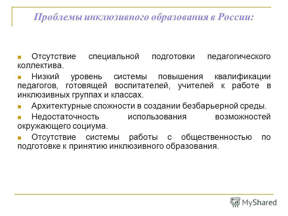 Проблемы инклюзивного образования в России: Отсутствие специальной подготовки педагогического коллектива. Низкий уровень системы повышения квалификации педагогов, готовящей воспитателей, учителей к работе в инклюзивных группах и классах. Архитектурны