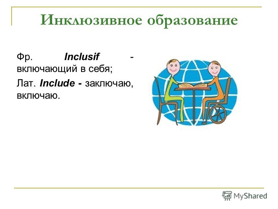 Фр. Inclusif - включающий в себя; Лат. Include - заключаю, включаю.
