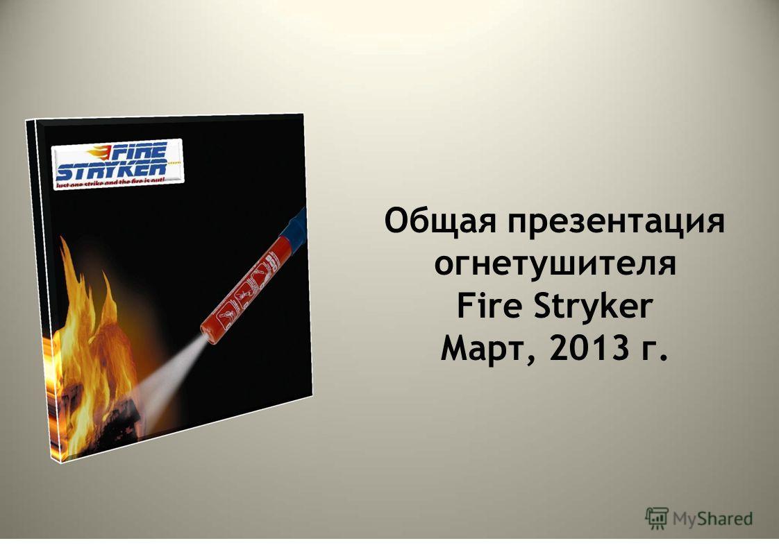 Общая презентация огнетушителя Fire Stryker Март, 2013 г.