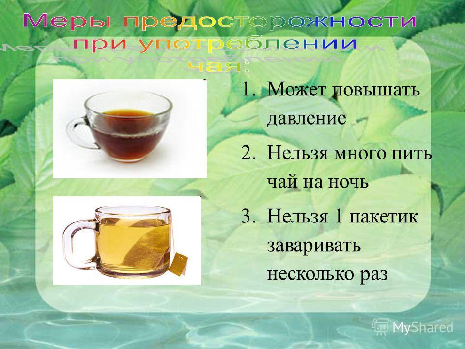 1.Может повышать давление 2.Нельзя много пить чай на ночь 3.Нельзя 1 пакетик заваривать несколько раз