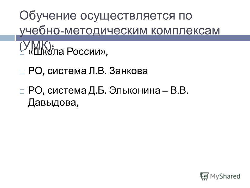Обучение осуществляется по учебно - методическим комплексам ( УМК ): « Школа России », РО, система Л. В. Занкова РО, система Д. Б. Эльконина – В. В. Давыдова,