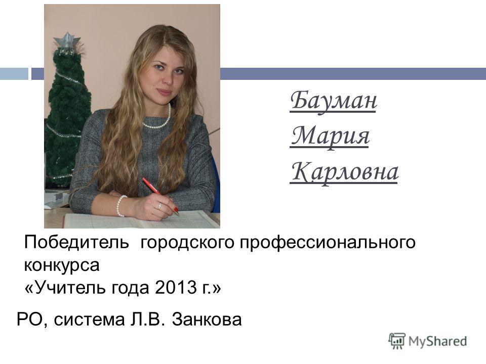 Бауман Мария Карловна Победитель городского профессионального конкурса «Учитель года 2013 г.» РО, система Л.В. Занкова