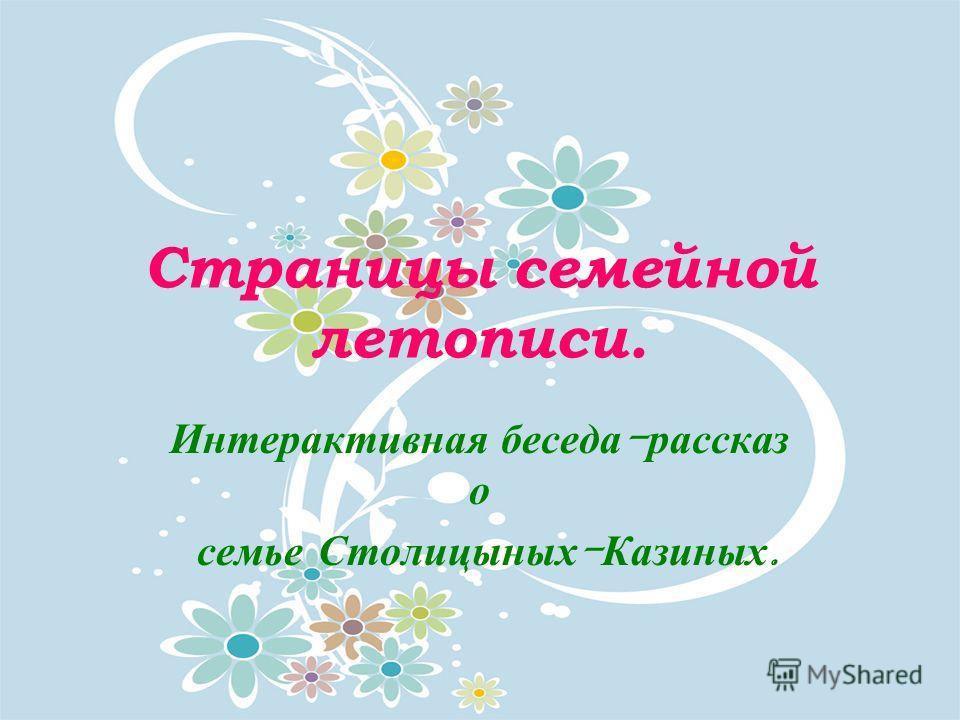 Страницы семейной летописи. Интерактивная беседа - рассказ о семье Столицыных - Казиных.