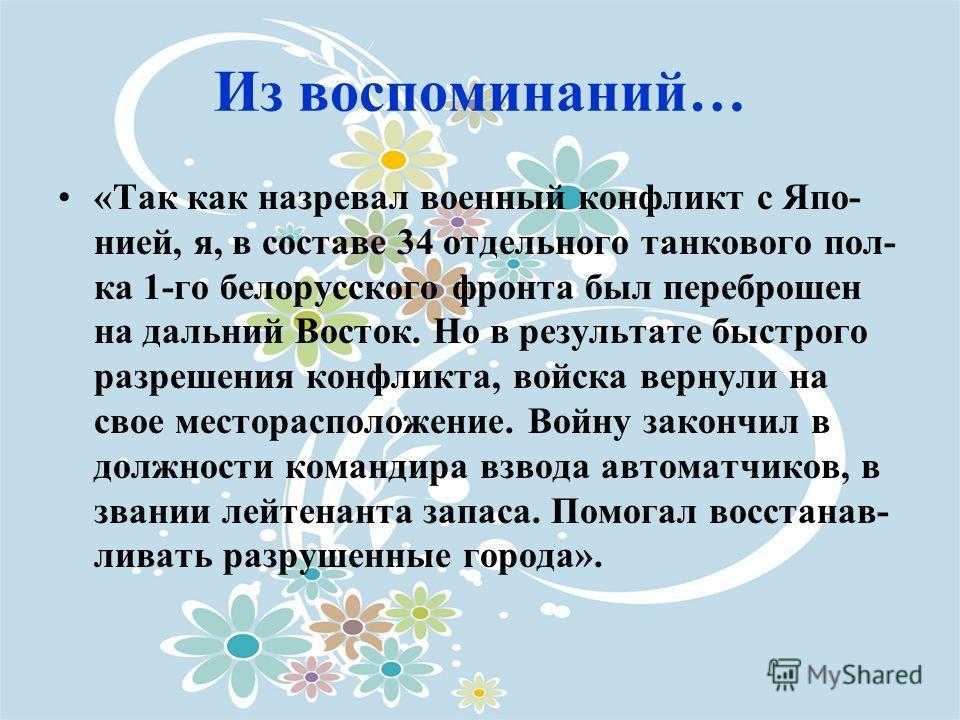 Из воспоминаний… «Так как назревал военный конфликт с Япо- нией, я, в составе 34 отдельного танкового пол- ка 1-го белорусского фронта был переброшен на дальний Восток. Но в результате быстрого разрешения конфликта, войска вернули на свое местораспол