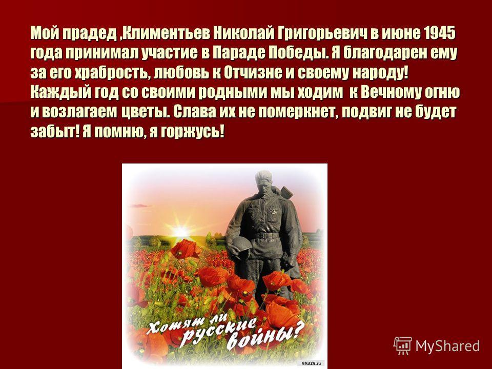 Мой прадед,Климентьев Николай Григорьевич в июне 1945 года принимал участие в Параде Победы. Я благодарен ему за его храбрость, любовь к Отчизне и своему народу! Каждый год со своими родными мы ходим к Вечному огню и возлагаем цветы. Слава их не поме