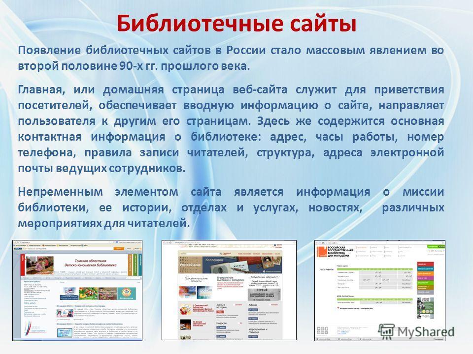 Библиотечные сайты Появление библиотечных сайтов в России стало массовым явлением во второй половине 90-х гг. прошлого века. Главная, или домашняя страница веб-сайта служит для приветствия посетителей, обеспечивает вводную информацию о сайте, направл
