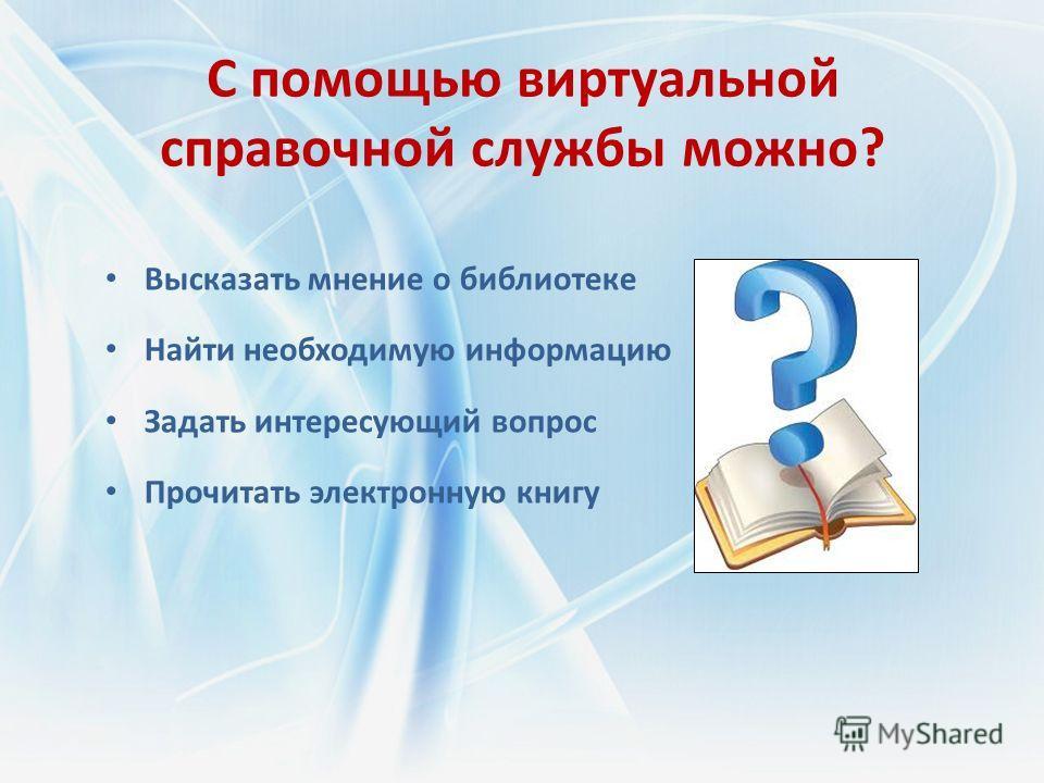 С помощью виртуальной справочной службы можно? Высказать мнение о библиотеке Найти необходимую информацию Задать интересующий вопрос Прочитать электронную книгу